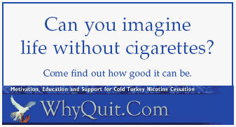 Print and share WhyQuit business cards with cigarette, pipe, and cigar smokers who want to quit smoking and also with those hooked on oral tobacco products such as snuff, dip, chew, chewing tobacco, snus or nicotine replacement products such as the nicotine gum, patch, lozenge, spray, inhaler or the newest products Champix or Chantix.